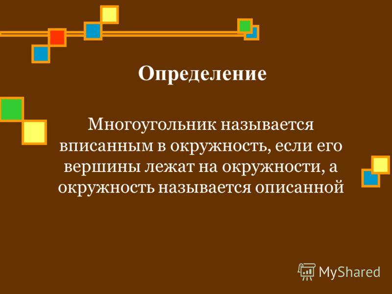 Определение Многоугольник называется вписанным в окружность, если его вершины лежат на окружности, а окружность называется описанной