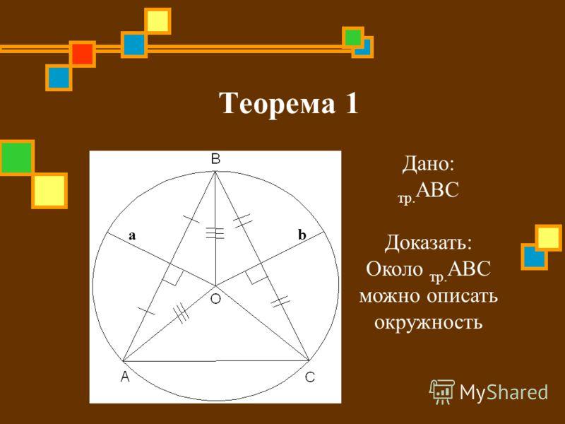 Теорема 1 Дано: тр. ABC Доказать: Около тр. ABC можно описать окружность ab