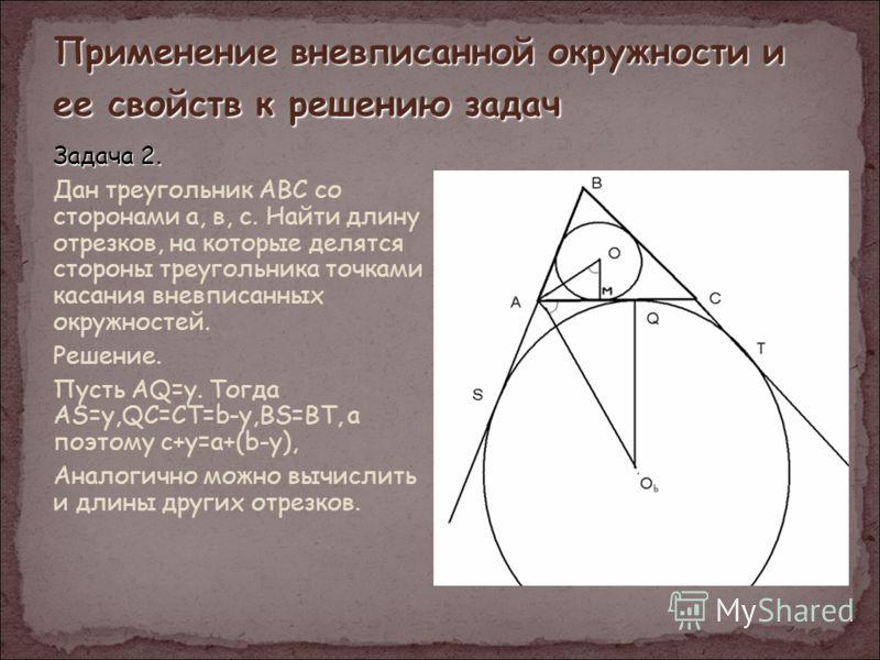 Применение вневписанной окружности и ее свойств к решению задач Задача 2. Дан треугольник АВС со сторонами а, в, с. Найти длину отрезков, на которые делятся стороны треугольника точками касания вневписанных окружностей. Решение. Пусть AQ=y. Тогда AS=