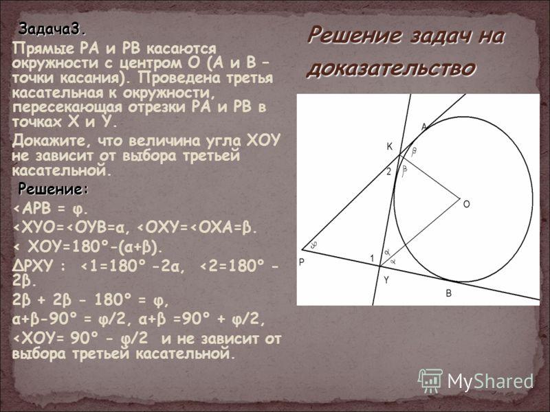 Решение задач на доказательство З ЗЗ Задача3. Прямые PA и PB касаются окружности с центром О (А и В – точки касания). Проведена третья касательная к окружности, пересекающая отрезки РА и РВ в точках X и Y. Докажите, что величина угла XOY не зависит о
