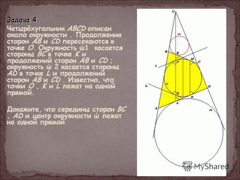 Задача 4. Четырёхугольник ABCD описан около окружности. Продолжения сторон AB и CD пересекаются в точке O. Окружность ώ1 касается стороны BC в точке K и продолжений сторон AB и CD ; окружность ώ 2 касается стороны AD в точке L и продолжений сторон AB