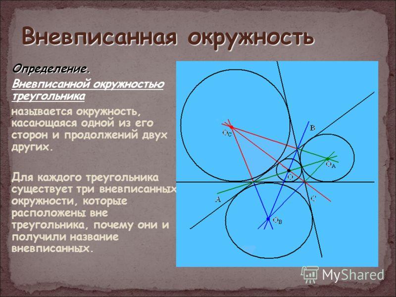 Вневписанная окружность Определение. Вневписанной окружностью треугольника называется окружность, касающаяся одной из его сторон и продолжений двух других. Для каждого треугольника существует три вневписанных окружности, которые расположены вне треуг