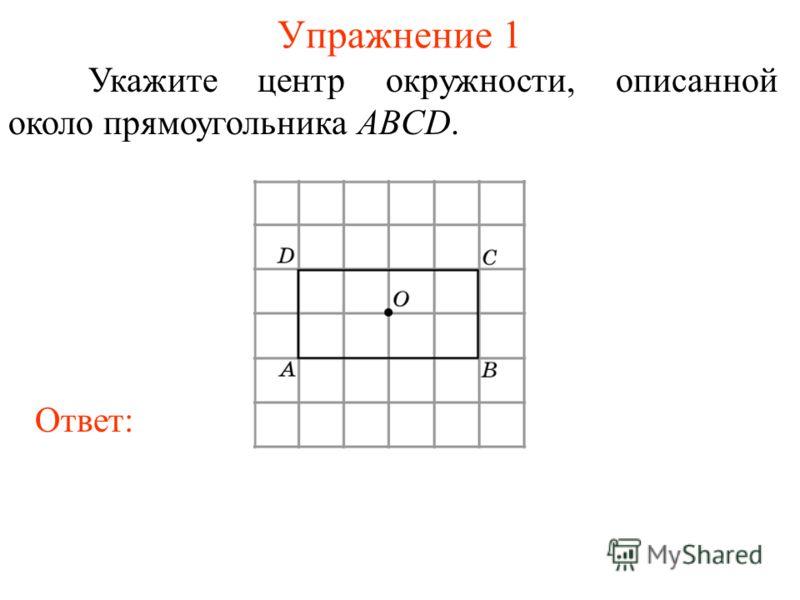 Упражнение 1 Укажите центр окружности, описанной около прямоугольника ABCD. Ответ: