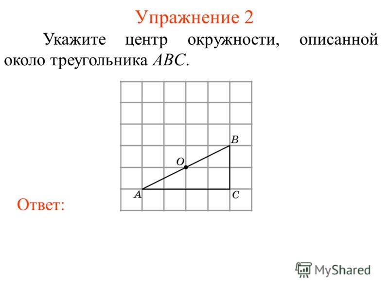 Упражнение 2 Укажите центр окружности, описанной около треугольника ABC. Ответ:
