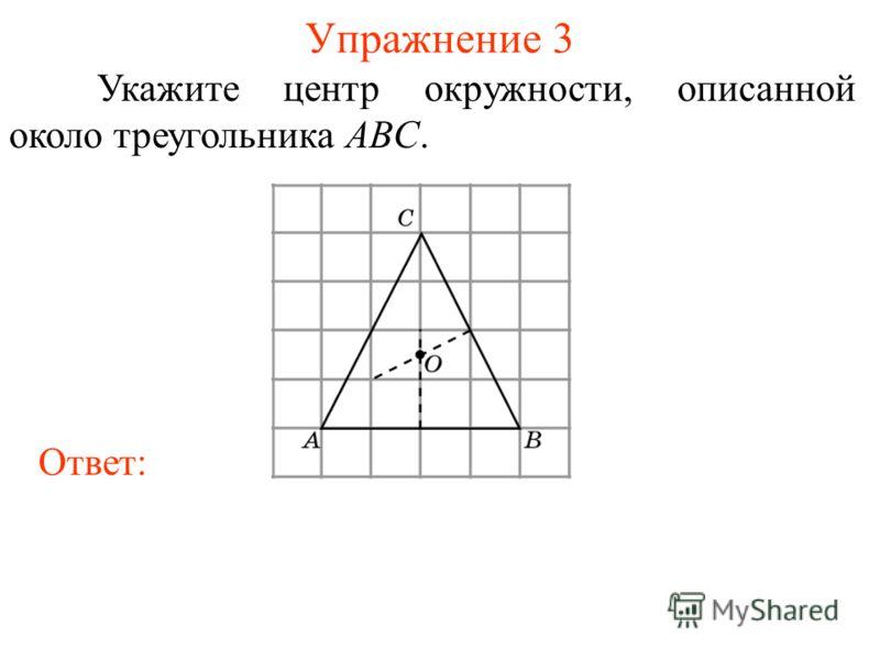 Упражнение 3 Укажите центр окружности, описанной около треугольника ABC. Ответ: