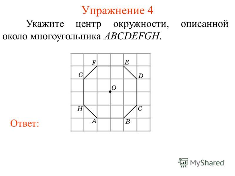 Упражнение 4 Укажите центр окружности, описанной около многоугольника ABCDEFGH. Ответ: