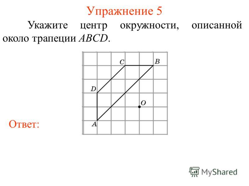 Упражнение 5 Укажите центр окружности, описанной около трапеции ABCD. Ответ: