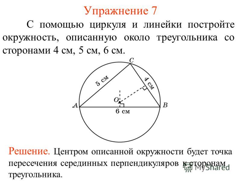 Упражнение 7 С помощью циркуля и линейки постройте окружность, описанную около треугольника со сторонами 4 см, 5 см, 6 см. Решение. Центром описанной окружности будет точка пересечения серединных перпендикуляров к сторонам треугольника.