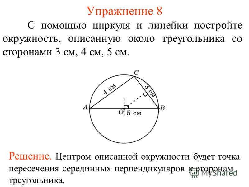Упражнение 8 С помощью циркуля и линейки постройте окружность, описанную около треугольника со сторонами 3 см, 4 см, 5 см. Решение. Центром описанной окружности будет точка пересечения серединных перпендикуляров к сторонам треугольника.