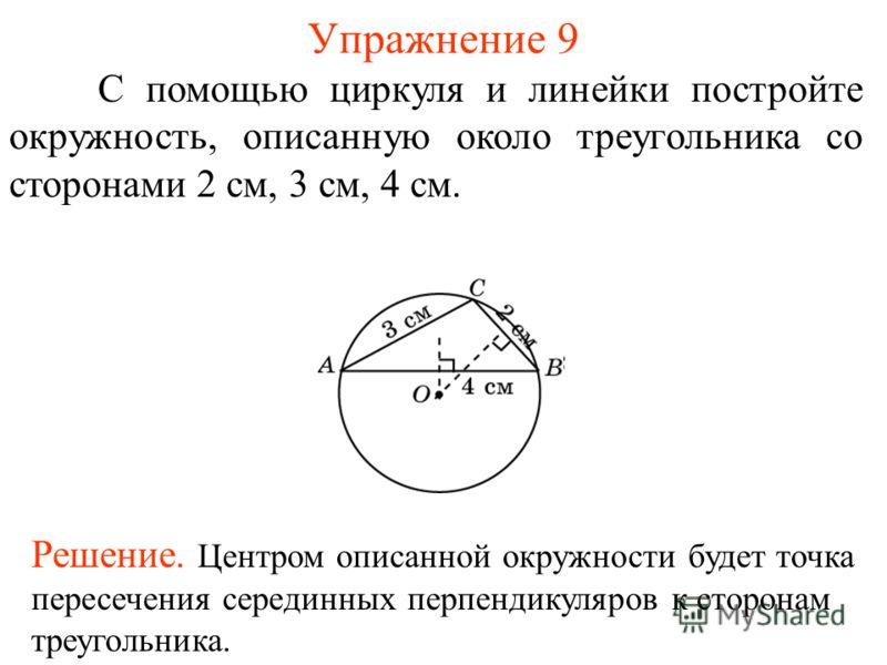 Упражнение 9 С помощью циркуля и линейки постройте окружность, описанную около треугольника со сторонами 2 см, 3 см, 4 см. Решение. Центром описанной окружности будет точка пересечения серединных перпендикуляров к сторонам треугольника.