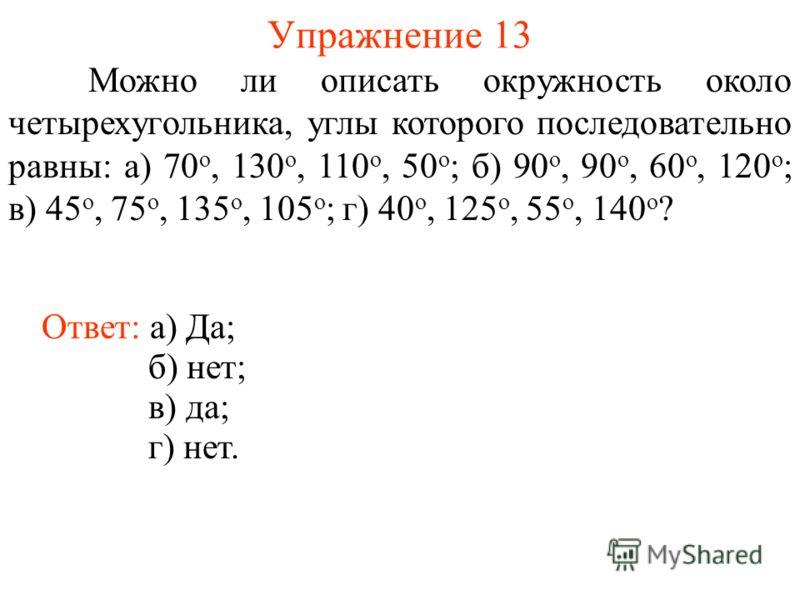 Упражнение 13 Можно ли описать окружность около четырехугольника, углы которого последовательно равны: а) 70 о, 130 о, 110 о, 50 о ; б) 90 о, 90 о, 60 о, 120 о ; в) 45 о, 75 о, 135 о, 105 о ; г) 40 о, 125 о, 55 о, 140 о ? Ответ: а) Да; б) нет; в) да;