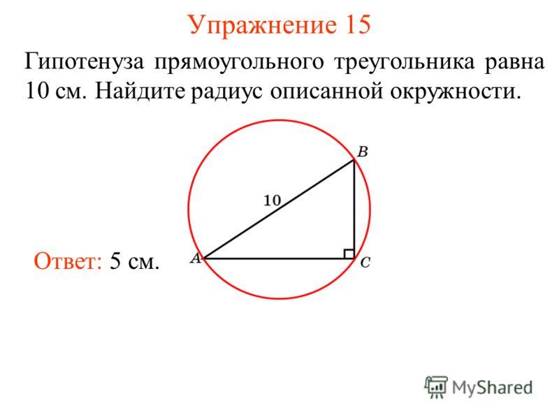 Упражнение 15 Гипотенуза прямоугольного треугольника равна 10 см. Найдите радиус описанной окружности. Ответ: 5 см.