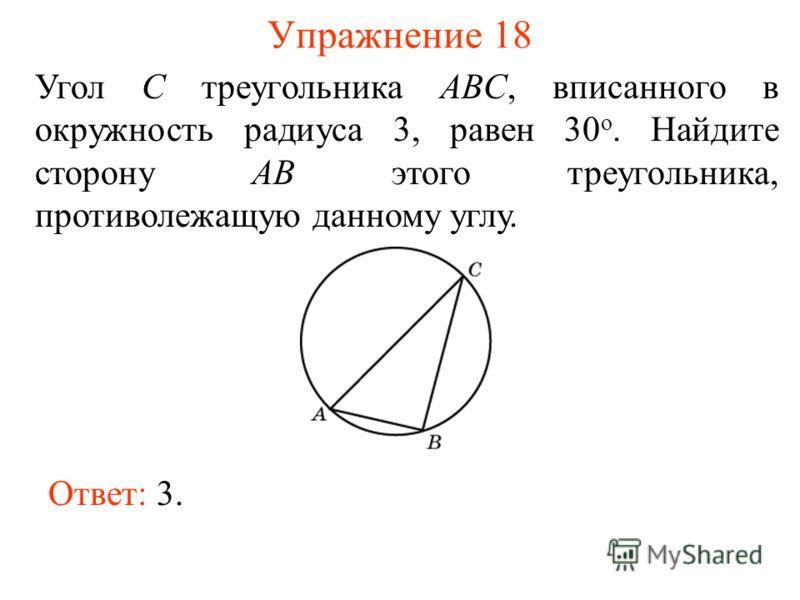 Упражнение 18 Угол C треугольника ABC, вписанного в окружность радиуса 3, равен 30 о. Найдите сторону AB этого треугольника, противолежащую данному углу. Ответ: 3.