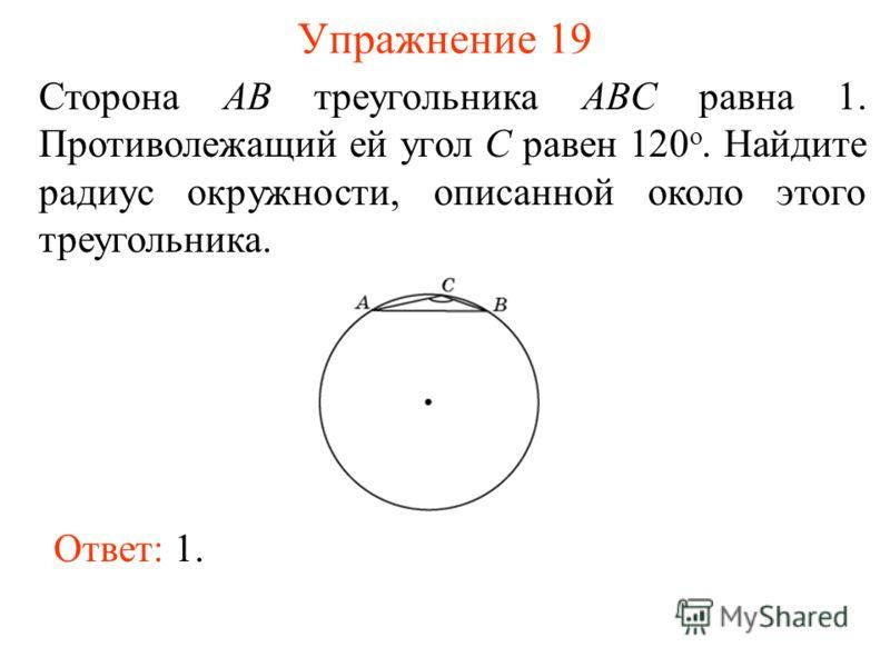 Упражнение 19 Сторона AB треугольника ABC равна 1. Противолежащий ей угол C равен 120 о. Найдите радиус окружности, описанной около этого треугольника. Ответ: 1.