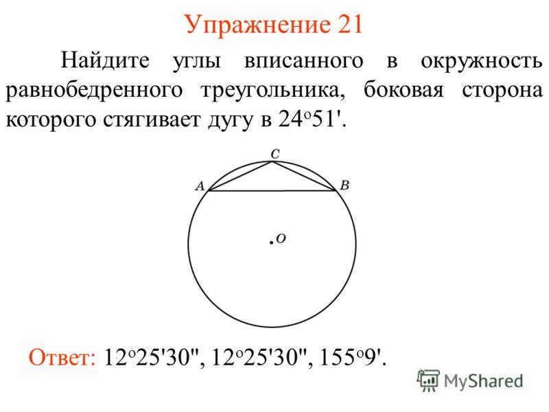 Упражнение 21 Ответ: 12 о 25'30, 12 о 25'30, 155 о 9'. Найдите углы вписанного в окружность равнобедренного треугольника, боковая сторона которого стягивает дугу в 24 о 51'.