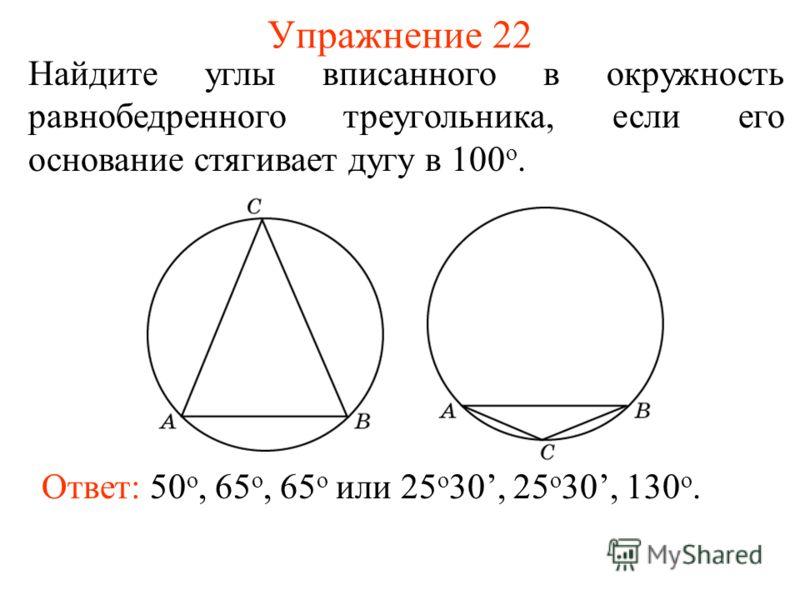 Упражнение 22 Найдите углы вписанного в окружность равнобедренного треугольника, если его основание стягивает дугу в 100 о. Ответ: 50 о, 65 о, 65 о или 25 о 30, 25 о 30, 130 о.