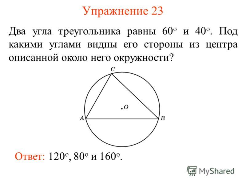 Упражнение 23 Два угла треугольника равны 60 о и 40 о. Под какими углами видны его стороны из центра описанной около него окружности? Ответ: 120 о, 80 о и 160 о.