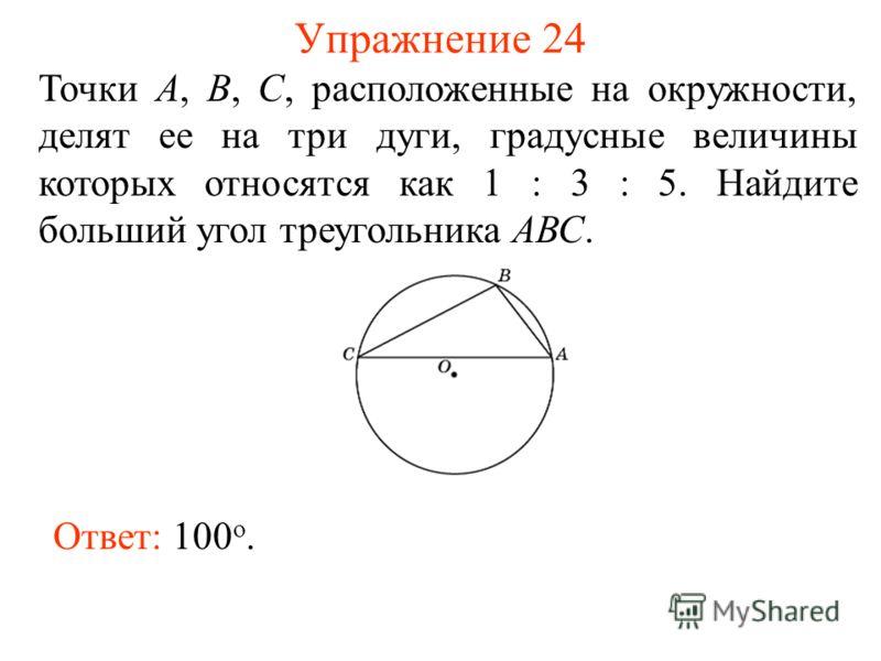 Упражнение 24 Ответ: 100 о. Точки А, В, С, расположенные на окружности, делят ее на три дуги, градусные величины которых относятся как 1 : 3 : 5. Найдите больший угол треугольника АВС.