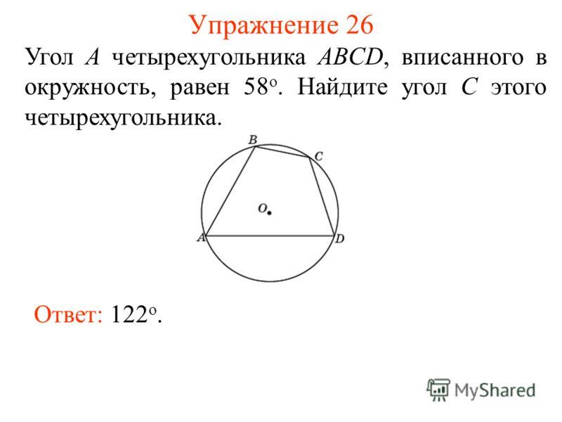 Упражнение 26 Ответ: 122 о. Угол A четырехугольника ABCD, вписанного в окружность, равен 58 о. Найдите угол С этого четырехугольника.