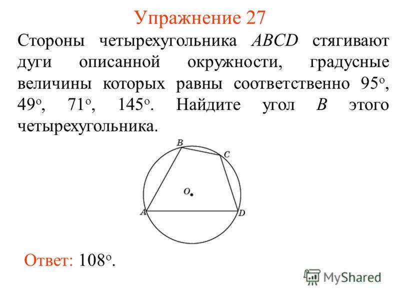 Упражнение 27 Ответ: 108 о. Стороны четырехугольника ABCD стягивают дуги описанной окружности, градусные величины которых равны соответственно 95 о, 49 о, 71 о, 145 о. Найдите угол B этого четырехугольника.