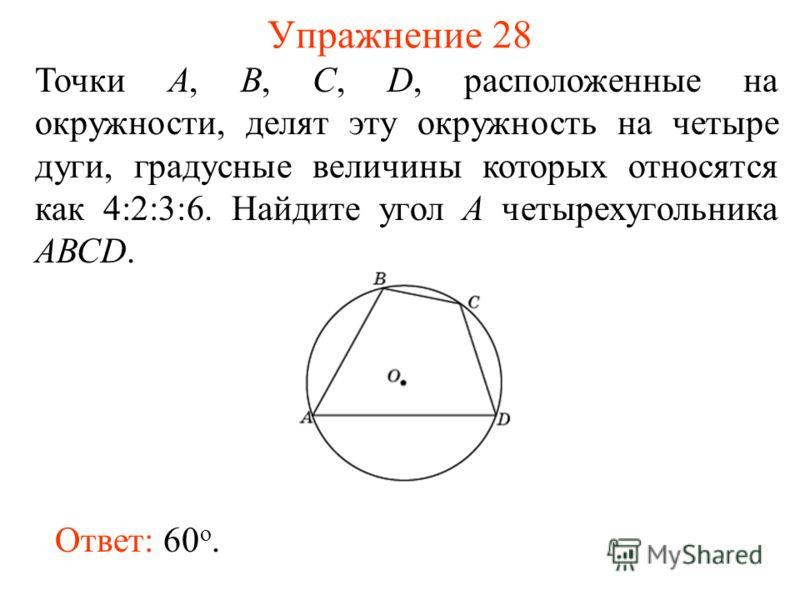 Упражнение 28 Точки А, В, С, D, расположенные на окружности, делят эту окружность на четыре дуги, градусные величины которых относятся как 4:2:3:6. Найдите угол A четырехугольника АВСD. Ответ: 60 о.