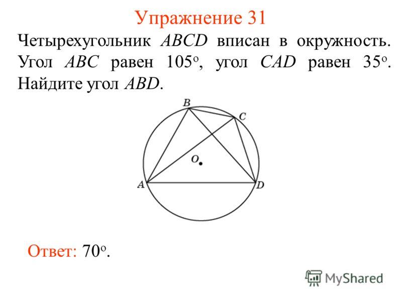 Упражнение 31 Четырехугольник ABCD вписан в окружность. Угол ABC равен 105 о, угол CAD равен 35 о. Найдите угол ABD. Ответ: 70 о.