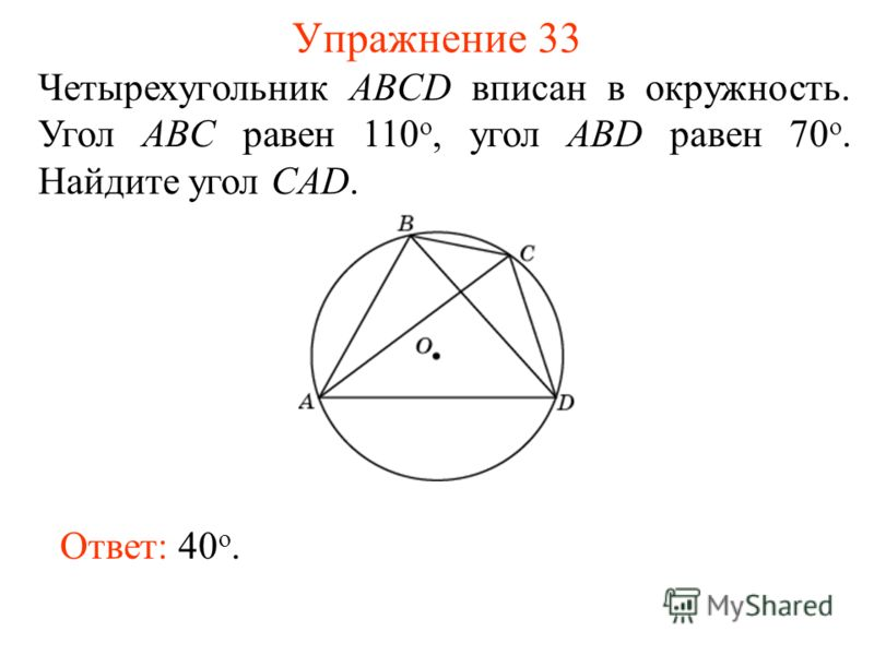 Упражнение 33 Четырехугольник ABCD вписан в окружность. Угол ABC равен 110 о, угол ABD равен 70 о. Найдите угол CAD. Ответ: 40 о.