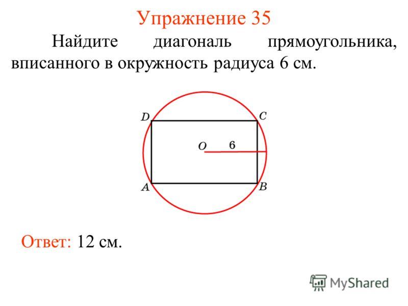 Упражнение 35 Найдите диагональ прямоугольника, вписанного в окружность радиуса 6 см. Ответ: 12 см.