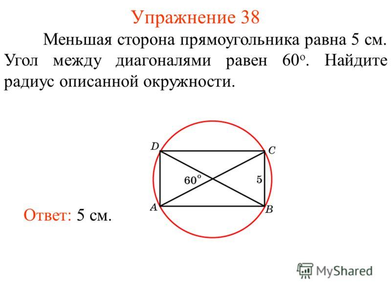 Упражнение 38 Меньшая сторона прямоугольника равна 5 см. Угол между диагоналями равен 60 о. Найдите радиус описанной окружности. Ответ: 5 см.