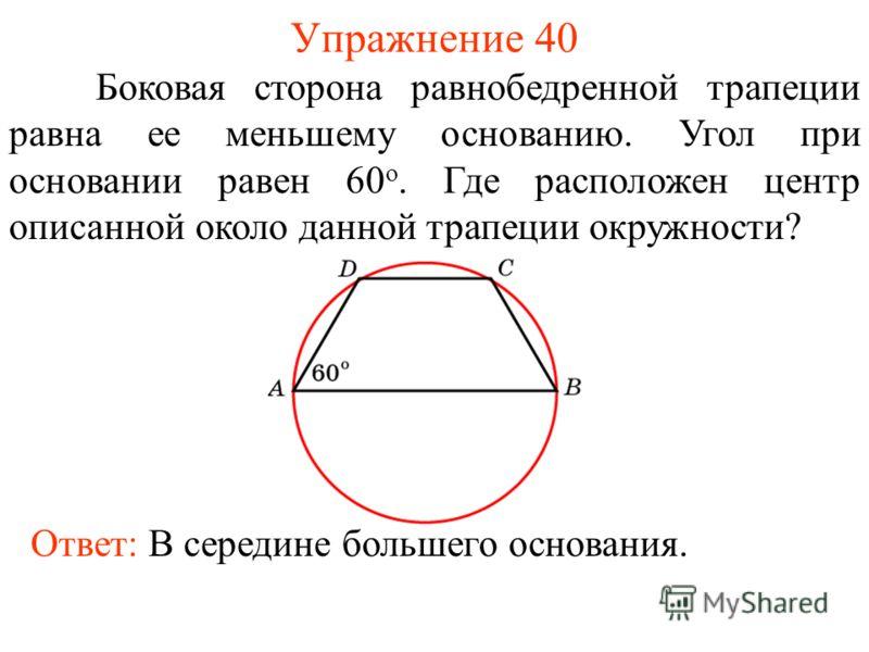 Упражнение 40 Боковая сторона равнобедренной трапеции равна ее меньшему основанию. Угол при основании равен 60 о. Где расположен центр описанной около данной трапеции окружности? Ответ: В середине большего основания.
