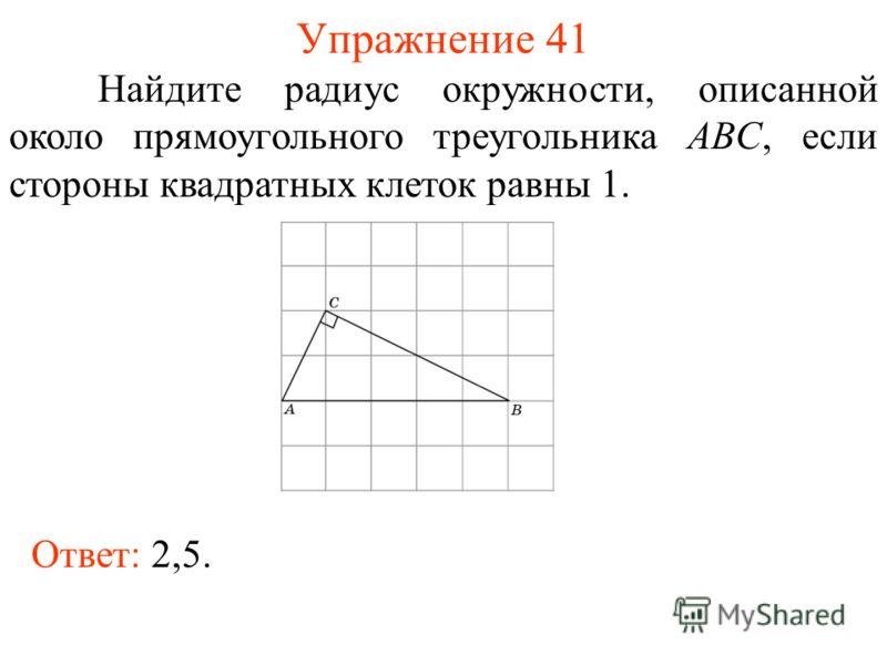 Упражнение 41 Найдите радиус окружности, описанной около прямоугольного треугольника ABC, если стороны квадратных клеток равны 1. Ответ: 2,5.