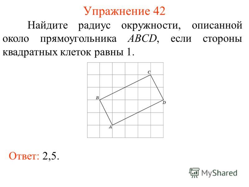 Упражнение 42 Найдите радиус окружности, описанной около прямоугольника ABCD, если стороны квадратных клеток равны 1. Ответ: 2,5.