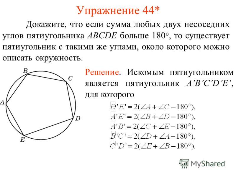 Упражнение 44* Докажите, что если сумма любых двух несоседних углов пятиугольника ABCDE больше 180 о, то существует пятиугольник с такими же углами, около которого можно описать окружность. Решение. Искомым пятиугольником является пятиугольник ABCDE,