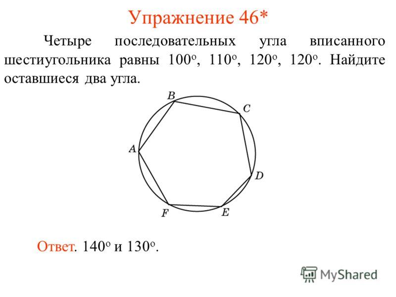 Упражнение 46* Четыре последовательных угла вписанного шестиугольника равны 100 о, 110 о, 120 о, 120 о. Найдите оставшиеся два угла. Ответ. 140 о и 130 о.
