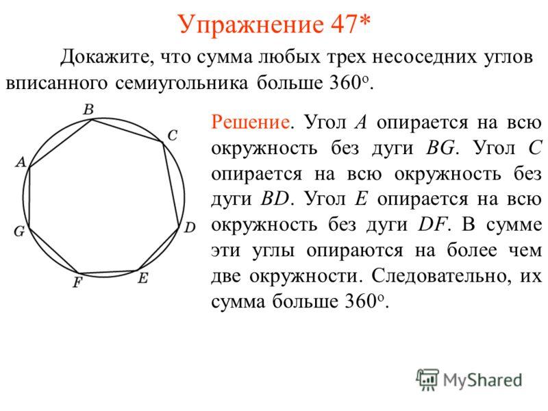 Упражнение 47* Докажите, что сумма любых трех несоседних углов вписанного семиугольника больше 360 о. Решение. Угол A опирается на всю окружность без дуги BG. Угол C опирается на всю окружность без дуги BD. Угол E опирается на всю окружность без дуги