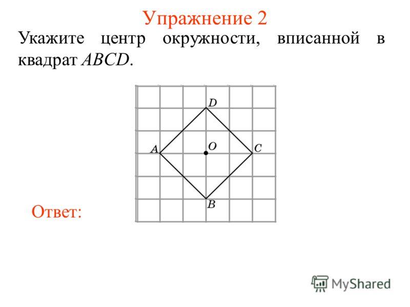 Упражнение 2 Укажите центр окружности, вписанной в квадрат ABCD. Ответ: