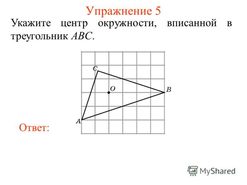 Упражнение 5 Укажите центр окружности, вписанной в треугольник ABC. Ответ: