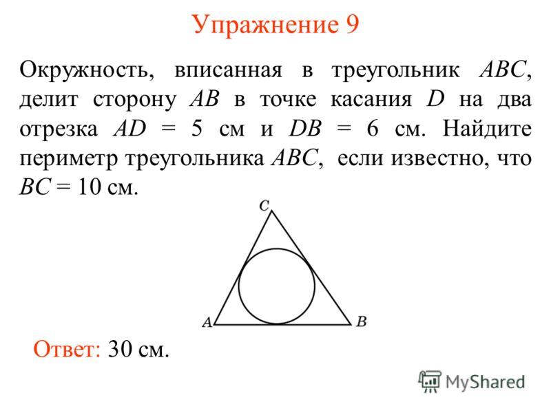 Упражнение 9 Окружность, вписанная в треугольник ABC, делит сторону AB в точке касания D на два отрезка AD = 5 см и DB = 6 см. Найдите периметр треугольника ABC, если известно, что BC = 10 см. Ответ: 30 см.