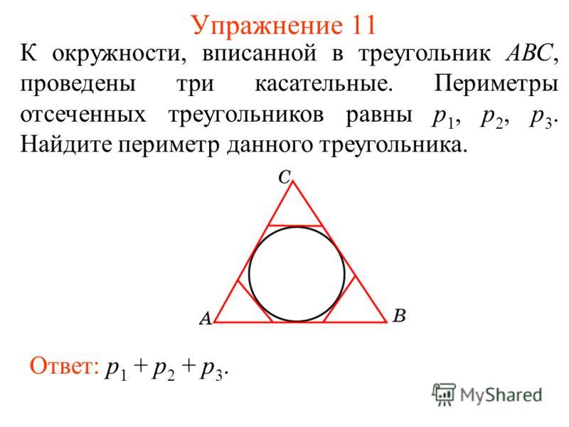Упражнение 11 К окружности, вписанной в треугольник АВС, проведены три касательные. Периметры отсеченных треугольников равны p 1, p 2, p 3. Найдите периметр данного треугольника. Ответ: p 1 + p 2 + p 3.