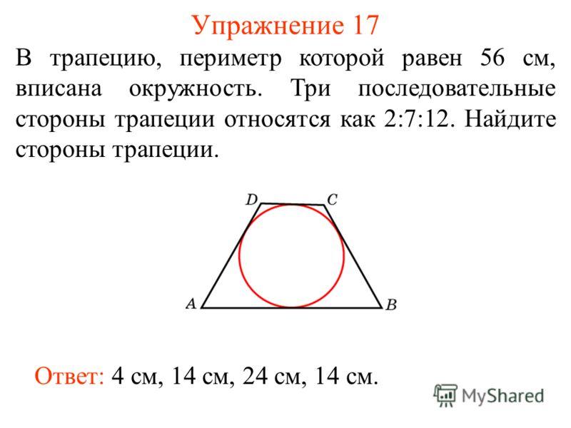 Упражнение 17 В трапецию, периметр которой равен 56 см, вписана окружность. Три последовательные стороны трапеции относятся как 2:7:12. Найдите стороны трапеции. Ответ: 4 см, 14 см, 24 см, 14 см.