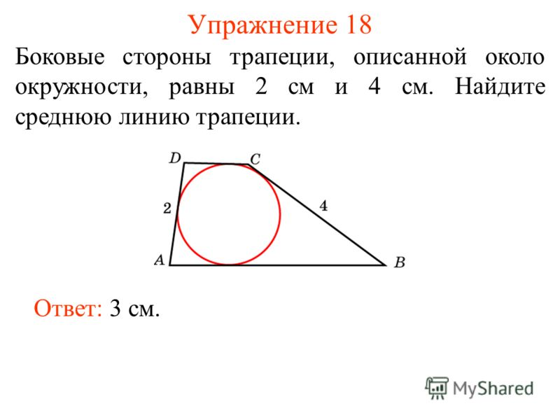 Упражнение 18 Боковые стороны трапеции, описанной около окружности, равны 2 см и 4 см. Найдите среднюю линию трапеции. Ответ: 3 см.