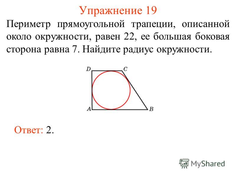 Упражнение 19 Периметр прямоугольной трапеции, описанной около окружности, равен 22, ее большая боковая сторона равна 7. Найдите радиус окружности. Ответ: 2.