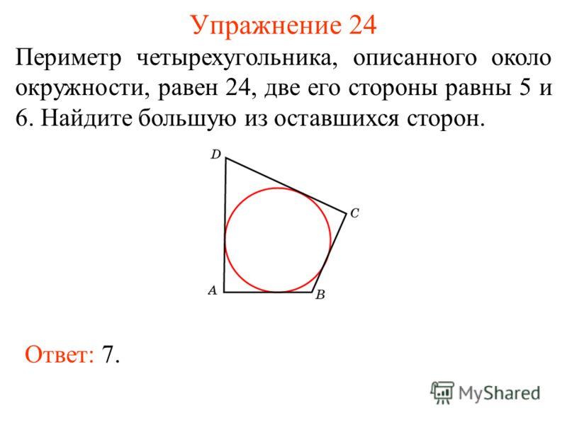 Упражнение 24 Периметр четырехугольника, описанного около окружности, равен 24, две его стороны равны 5 и 6. Найдите большую из оставшихся сторон. Ответ: 7.