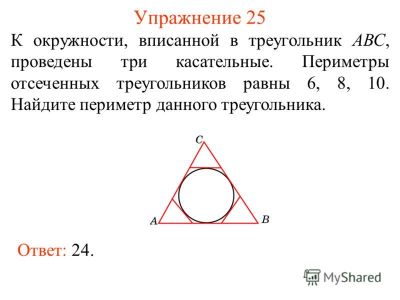 Упражнение 25 К окружности, вписанной в треугольник АВС, проведены три касательные. Периметры отсеченных треугольников равны 6, 8, 10. Найдите периметр данного треугольника. Ответ: 24.