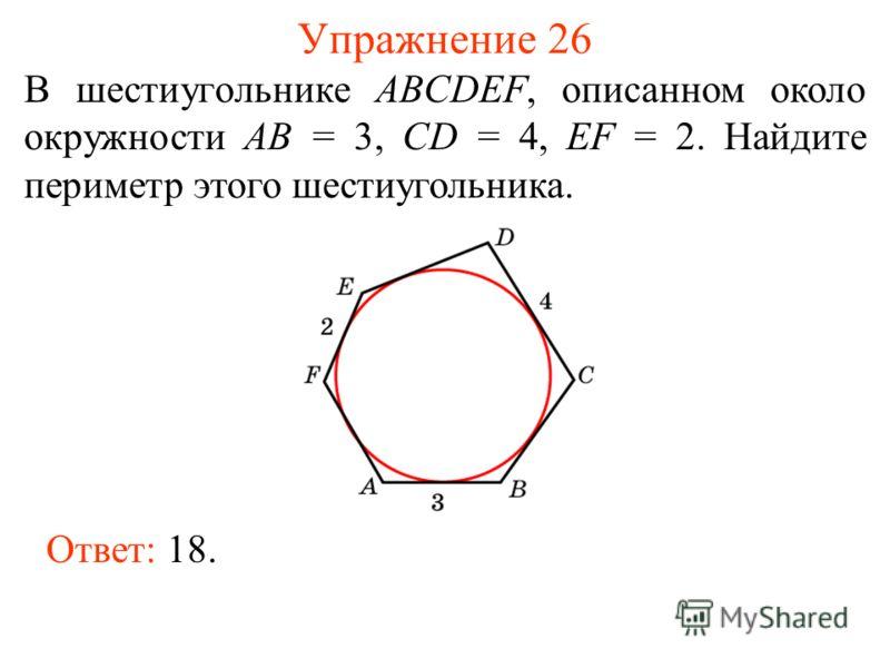 Упражнение 26 В шестиугольнике ABCDEF, описанном около окружности AB = 3, CD = 4, EF = 2. Найдите периметр этого шестиугольника. Ответ: 18.