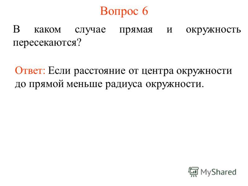 Вопрос 6 В каком случае прямая и окружность пересекаются? Ответ: Если расстояние от центра окружности до прямой меньше радиуса окружности.