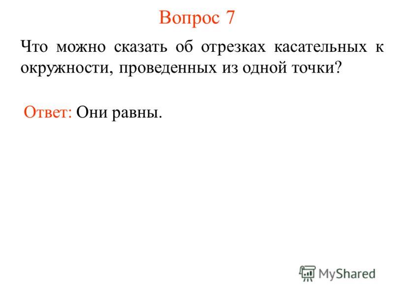 Вопрос 7 Что можно сказать об отрезках касательных к окружности, проведенных из одной точки? Ответ: Они равны.