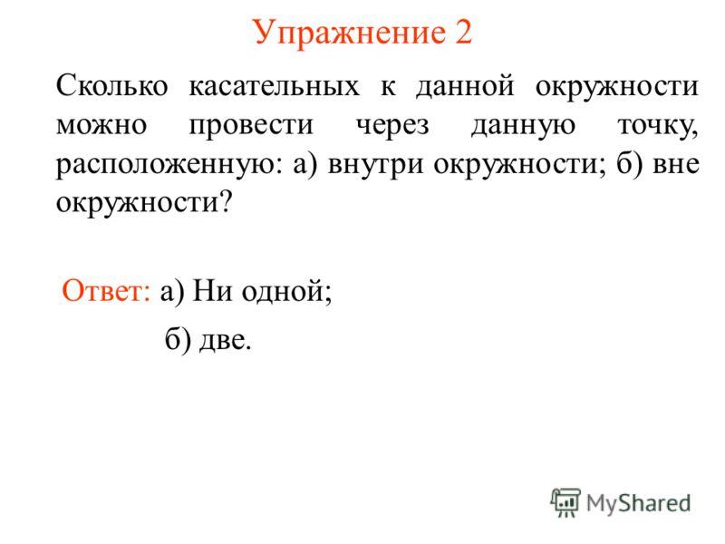 Упражнение 2 Сколько касательных к данной окружности можно провести через данную точку, расположенную: а) внутри окружности; б) вне окружности? Ответ: а) Ни одной; б) две.