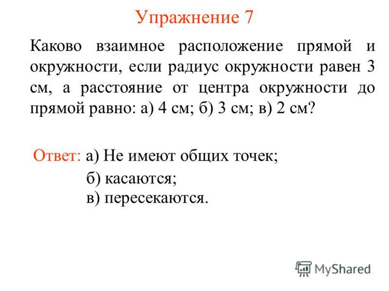 Упражнение 7 Каково взаимное расположение прямой и окружности, если радиус окружности равен 3 см, а расстояние от центра окружности до прямой равно: а) 4 см; б) 3 см; в) 2 см? Ответ: а) Не имеют общих точек; б) касаются; в) пересекаются.