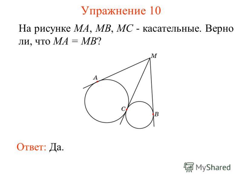 Упражнение 10 На рисунке MA, MB, MC - касательные. Верно ли, что MA = MB? Ответ: Да.